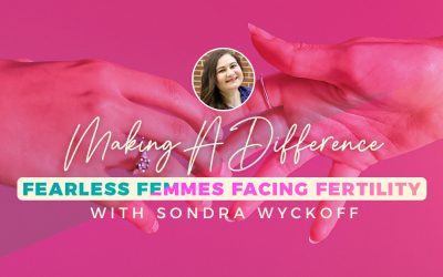 Making A Difference – Fearless Femmes Facing Fertility